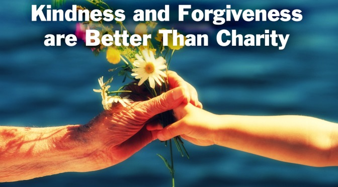 Kindness and Forgiveness are Better Than Charity….